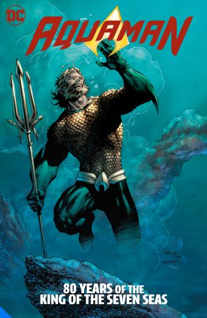 Aquaman: 80 Years of the King of the Seven Seas The Deluxe Edition -DC Comics Solicitations July 2021